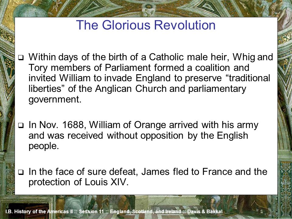 I.B. History of the Americas II :: Session 11 :: England, Scotland, and Ireland :: Davis & Bakkal The Glorious Revolution Within days of the birth of