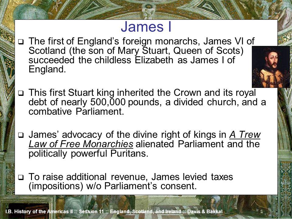 I.B. History of the Americas II :: Session 11 :: England, Scotland, and Ireland :: Davis & Bakkal James I The first of Englands foreign monarchs, Jame