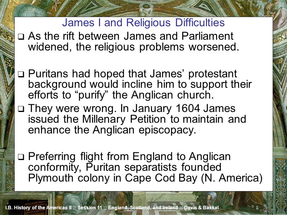I.B. History of the Americas II :: Session 11 :: England, Scotland, and Ireland :: Davis & Bakkal James I and Religious Difficulties As the rift betwe