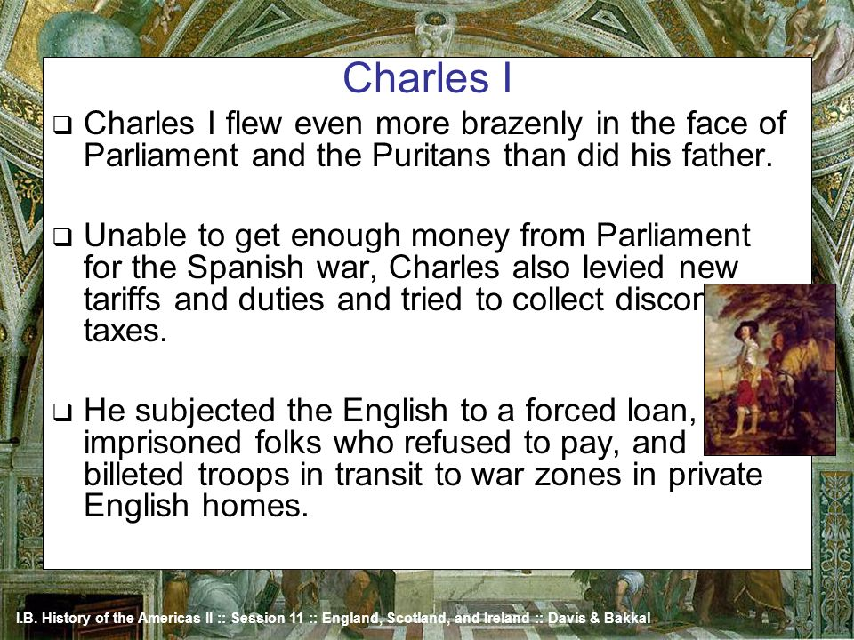 I.B. History of the Americas II :: Session 11 :: England, Scotland, and Ireland :: Davis & Bakkal Charles I Charles I flew even more brazenly in the f