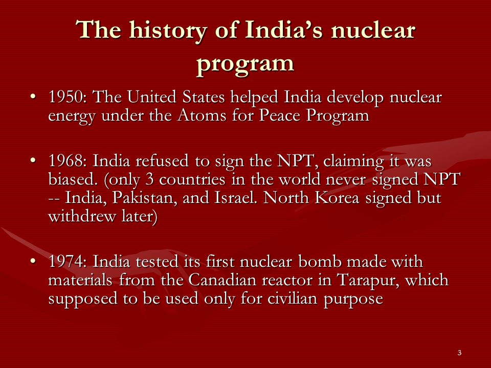 3 The history of Indias nuclear program 1950: The United States helped India develop nuclear energy under the Atoms for Peace Program1950: The United States helped India develop nuclear energy under the Atoms for Peace Program 1968: India refused to sign the NPT, claiming it was biased.