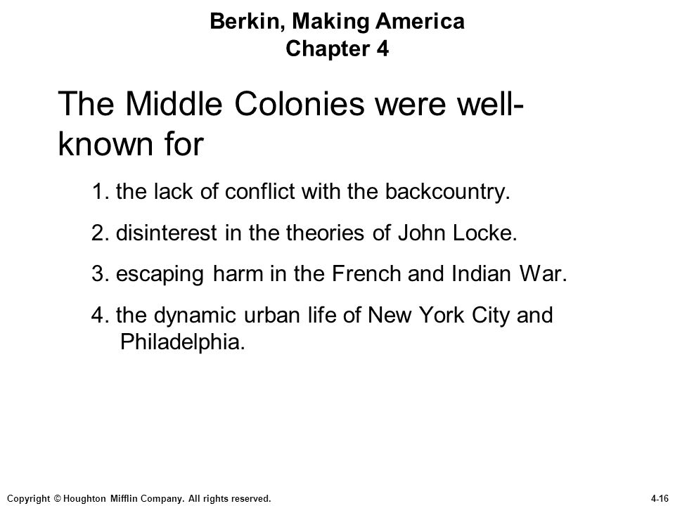 Copyright © Houghton Mifflin Company. All rights reserved.4-16 Berkin, Making America Chapter 4 The Middle Colonies were well- known for 1. the lack o
