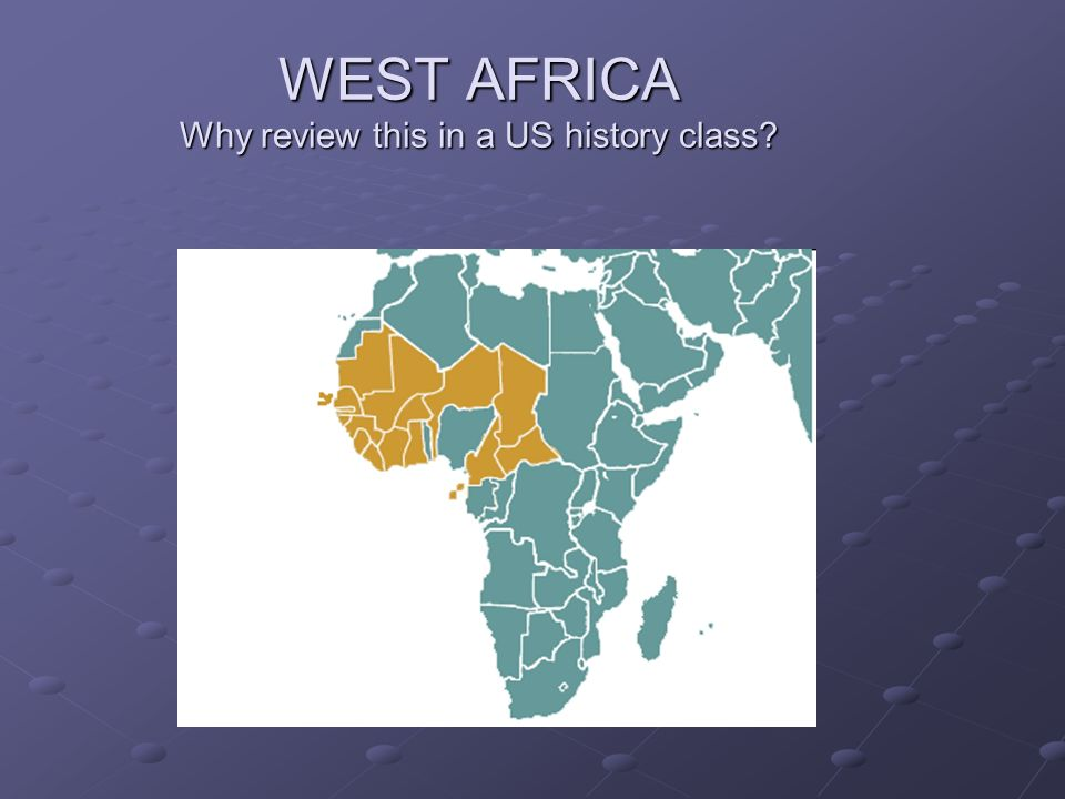 WEST AFRICA Why review this in a US history class?