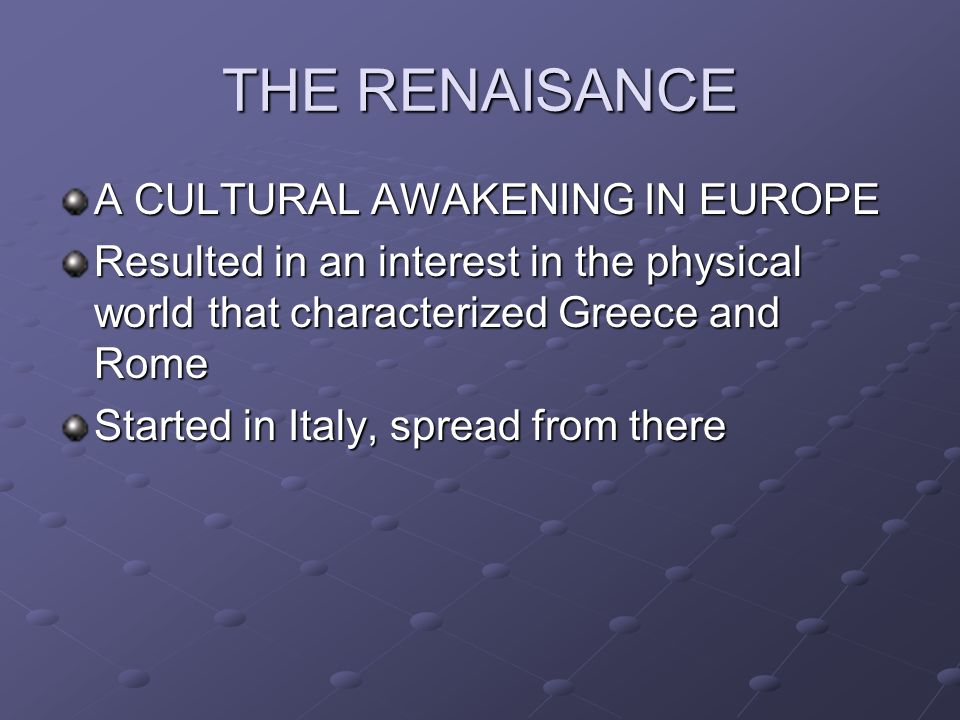 THE RENAISANCE A CULTURAL AWAKENING IN EUROPE Resulted in an interest in the physical world that characterized Greece and Rome Started in Italy, sprea
