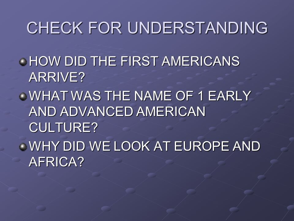 CHECK FOR UNDERSTANDING HOW DID THE FIRST AMERICANS ARRIVE? WHAT WAS THE NAME OF 1 EARLY AND ADVANCED AMERICAN CULTURE? WHY DID WE LOOK AT EUROPE AND