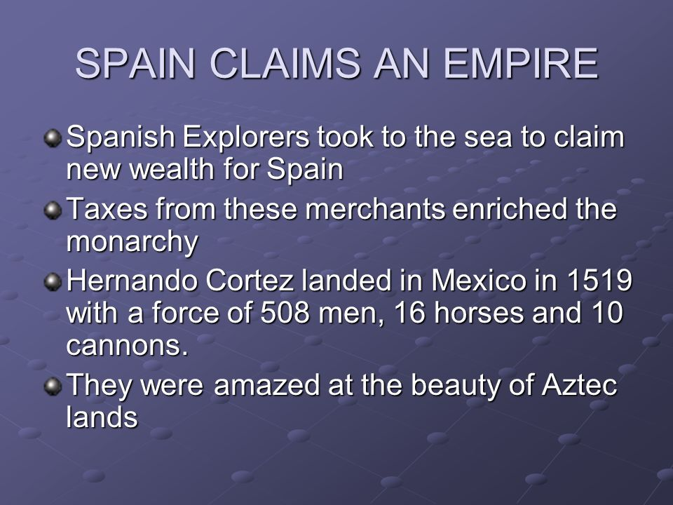 Spanish Explorers took to the sea to claim new wealth for Spain Taxes from these merchants enriched the monarchy Hernando Cortez landed in Mexico in 1