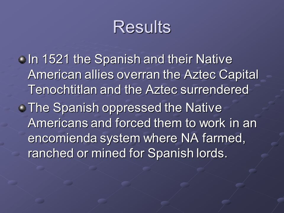 Results In 1521 the Spanish and their Native American allies overran the Aztec Capital Tenochtitlan and the Aztec surrendered The Spanish oppressed th