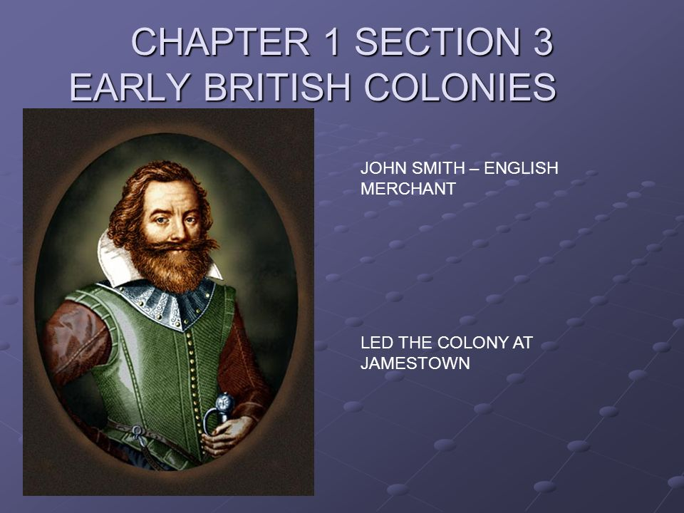 CHAPTER 1 SECTION 3 EARLY BRITISH COLONIES JOHN SMITH – ENGLISH MERCHANT LED THE COLONY AT JAMESTOWN