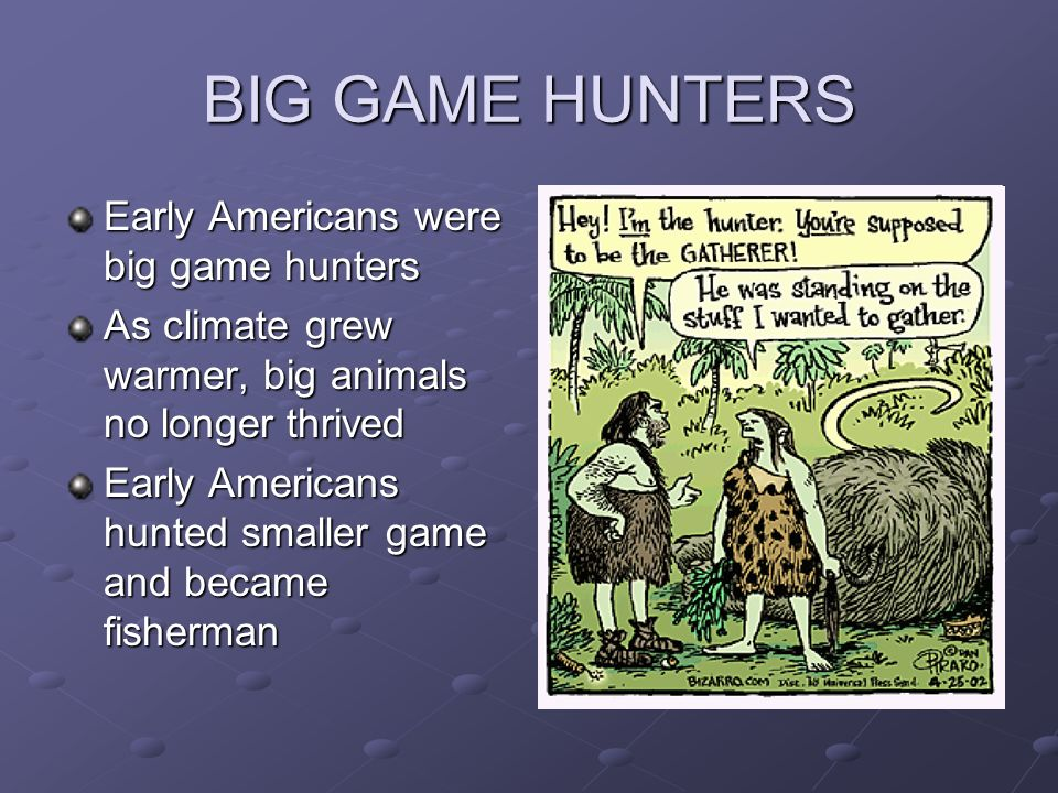 BIG GAME HUNTERS Early Americans were big game hunters As climate grew warmer, big animals no longer thrived Early Americans hunted smaller game and b