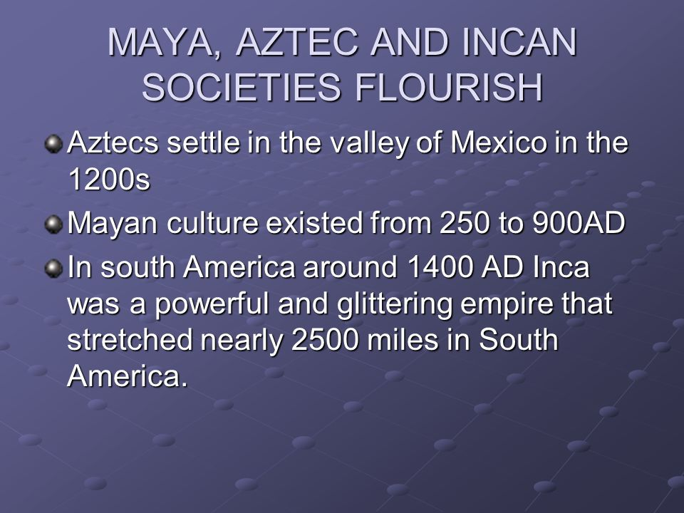 MAYA, AZTEC AND INCAN SOCIETIES FLOURISH Aztecs settle in the valley of Mexico in the 1200s Mayan culture existed from 250 to 900AD In south America a