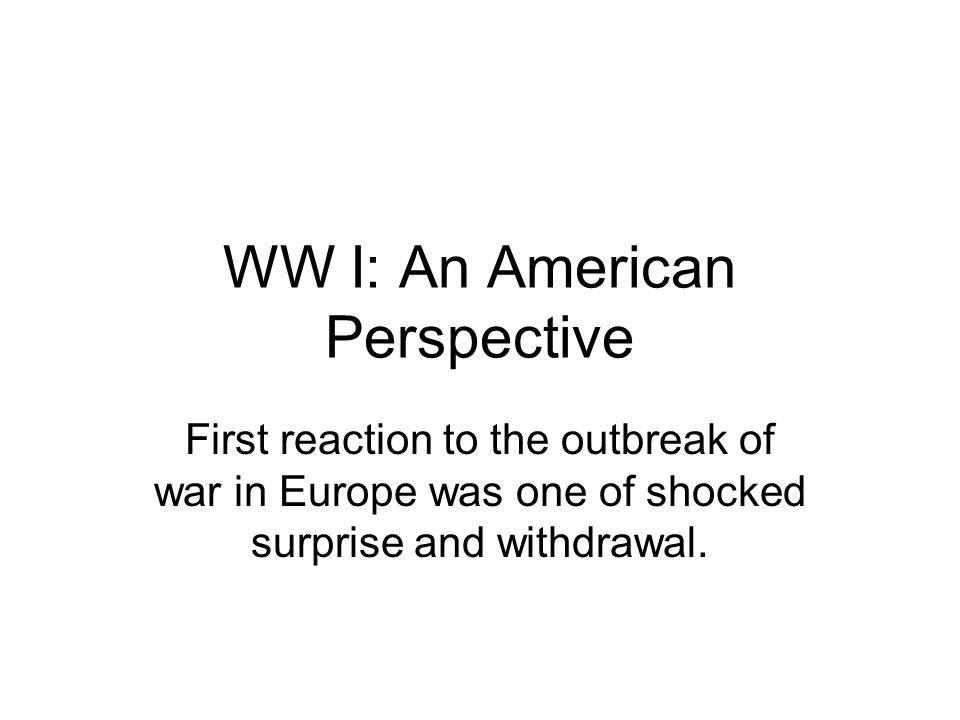 WW I: An American Perspective First reaction to the outbreak of war in Europe was one of shocked surprise and withdrawal.