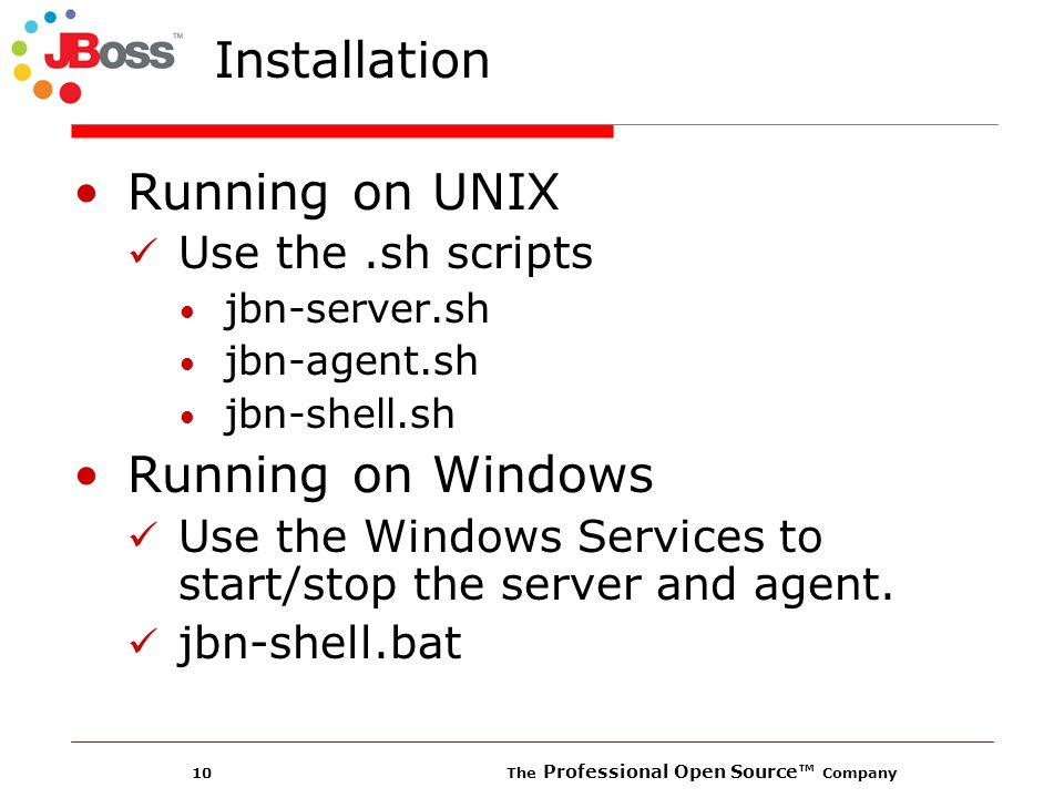 10 The Professional Open Source Company Installation Running on UNIX Use the.sh scripts jbn-server.sh jbn-agent.sh jbn-shell.sh Running on Windows Use the Windows Services to start/stop the server and agent.