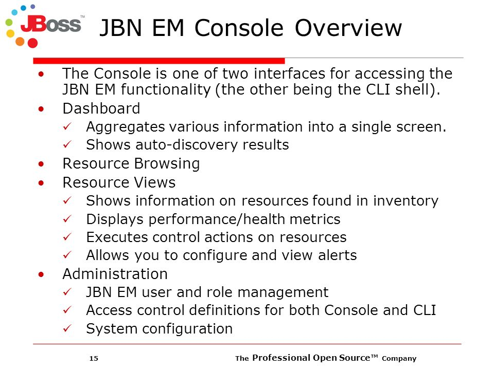 15 The Professional Open Source Company JBN EM Console Overview The Console is one of two interfaces for accessing the JBN EM functionality (the other being the CLI shell).