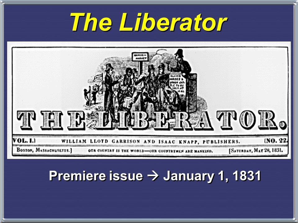 Abolitionism 5. William Lloyd Garrison, publisher of the The Liberator, first appeared in 1831 and sent shock waves across the entire country – –He wa