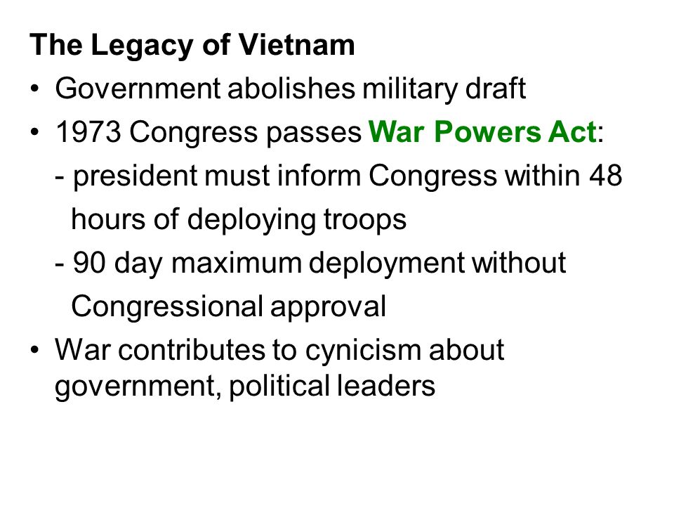 The Legacy of Vietnam Government abolishes military draft 1973 Congress passes War Powers Act: - president must inform Congress within 48 hours of dep