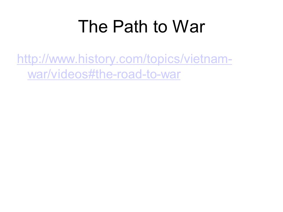 The Path to War http://www.history.com/topics/vietnam- war/videos#the-road-to-war