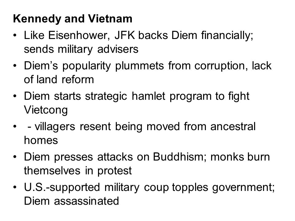 Kennedy and Vietnam Like Eisenhower, JFK backs Diem financially; sends military advisers Diems popularity plummets from corruption, lack of land refor