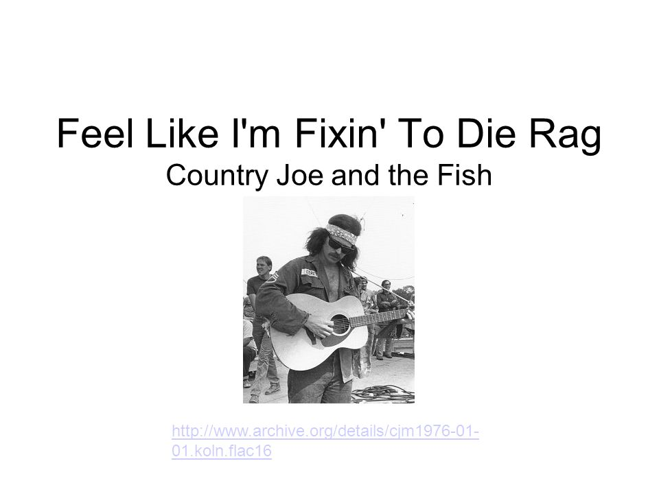 Feel Like I'm Fixin' To Die Rag Country Joe and the Fish http://www.archive.org/details/cjm1976-01- 01.koln.flac16