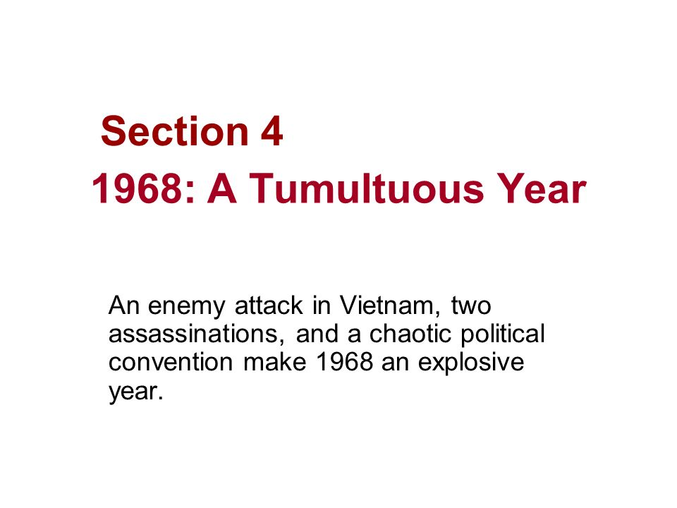 1968: A Tumultuous Year An enemy attack in Vietnam, two assassinations, and a chaotic political convention make 1968 an explosive year. Section 4