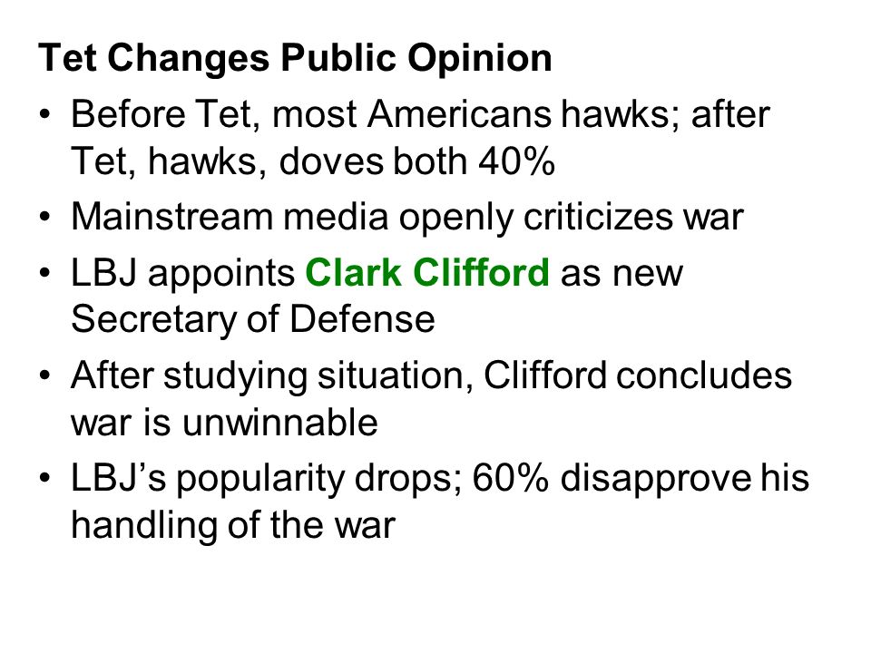 Tet Changes Public Opinion Before Tet, most Americans hawks; after Tet, hawks, doves both 40% Mainstream media openly criticizes war LBJ appoints Clar