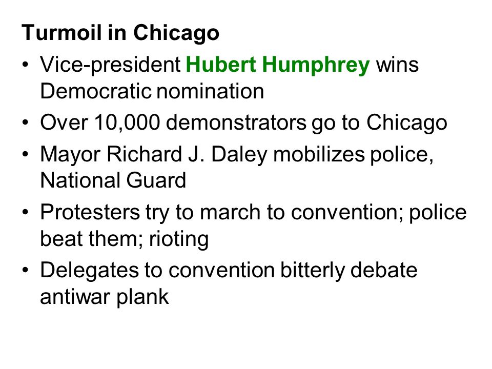 Turmoil in Chicago Vice-president Hubert Humphrey wins Democratic nomination Over 10,000 demonstrators go to Chicago Mayor Richard J. Daley mobilizes