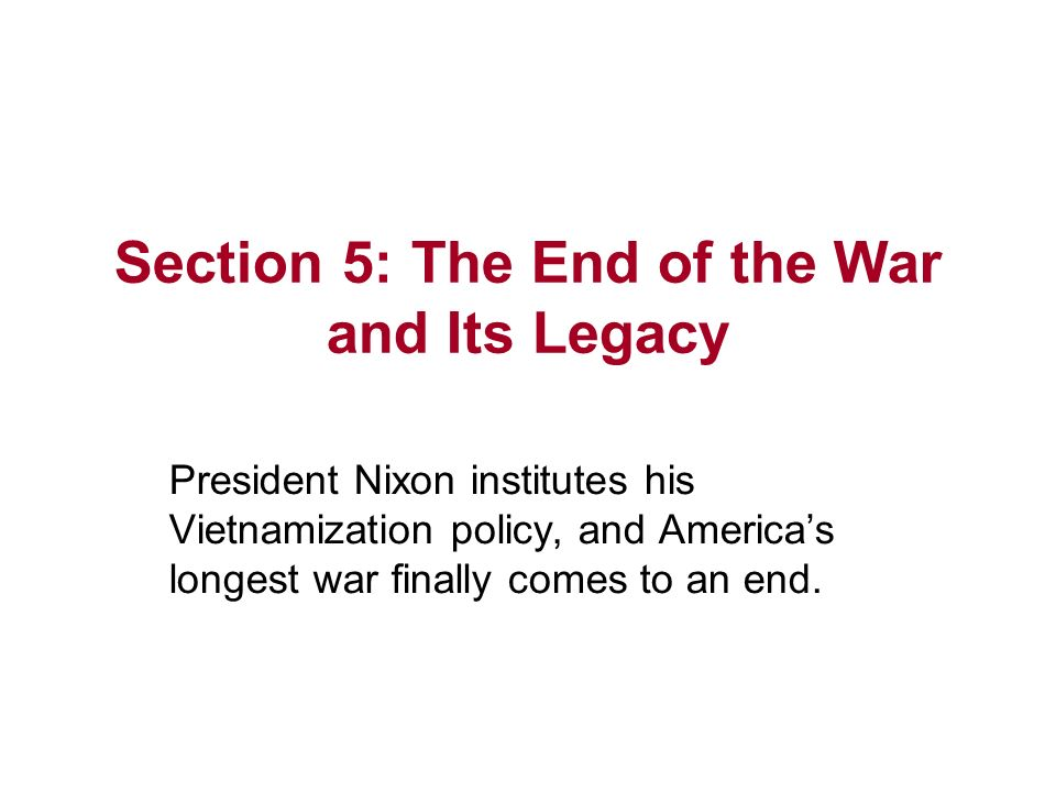 Section 5: The End of the War and Its Legacy President Nixon institutes his Vietnamization policy, and Americas longest war finally comes to an end.