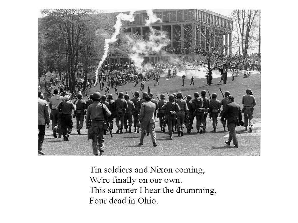 Tin soldiers and Nixon coming, We're finally on our own. This summer I hear the drumming, Four dead in Ohio.