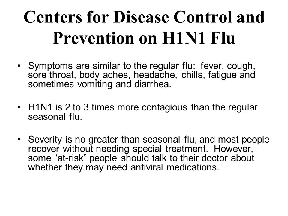 Centers for Disease Control and Prevention on H1N1 Flu Symptoms are similar to the regular flu: fever, cough, sore throat, body aches, headache, chills, fatigue and sometimes vomiting and diarrhea.