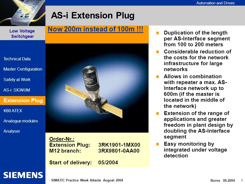 Automation and Drives Safety at Work AS-i SIGNUM Extension Plug Low Voltage Switchgear Burns 08.2004 1 Master Configuration K60 ATEX Analogue modules Analyser Technical Data SIMATIC Practice Week Atlanta August 2004 AS-i Extension Plug Duplication of the length per AS-Interface segment from 100 to 200 meters Considerable reduction of the costs for the network infrastructure for large networks Allows in combination with repeater a max.