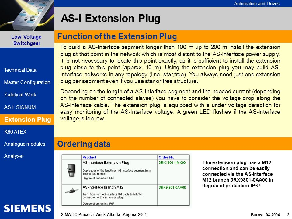 Automation and Drives Safety at Work AS-i SIGNUM Extension Plug Low Voltage Switchgear Burns 08.2004 2 Master Configuration K60 ATEX Analogue modules Analyser Technical Data SIMATIC Practice Week Atlanta August 2004 AS-i Extension Plug Extension Plug Function of the Extension Plug Ordering data To build a AS-Interface segment longer than 100 m up to 200 m install the extension plug at that point in the network which is most distant to the AS-Interface power supply.