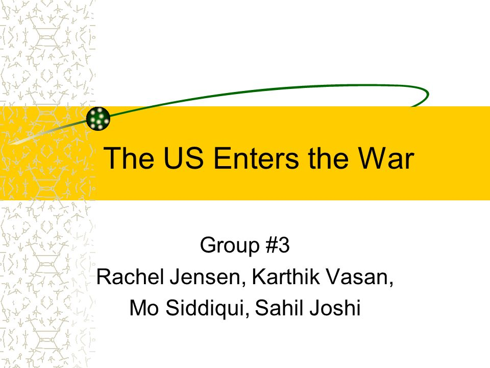 The US Enters the War Group #3 Rachel Jensen, Karthik Vasan, Mo Siddiqui, Sahil Joshi