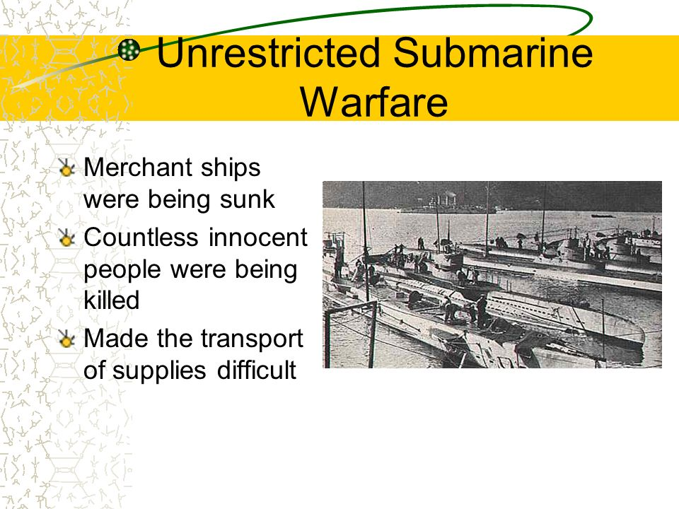 Unrestricted Submarine Warfare Merchant ships were being sunk Countless innocent people were being killed Made the transport of supplies difficult