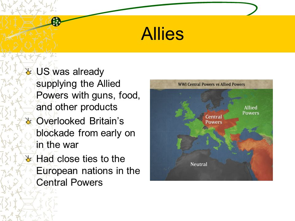 Allies US was already supplying the Allied Powers with guns, food, and other products Overlooked Britains blockade from early on in the war Had close ties to the European nations in the Central Powers