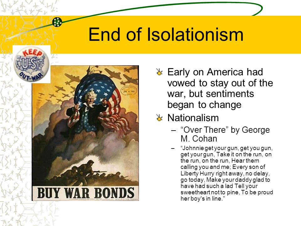 End of Isolationism Early on America had vowed to stay out of the war, but sentiments began to change Nationalism –Over There by George M.