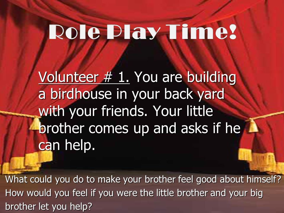 Volunteer # 1. You are building a birdhouse in your back yard with your friends. Your little brother comes up and asks if he can help. What could you