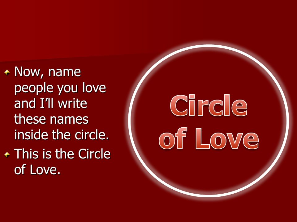 Now, name people you love and Ill write these names inside the circle. This is the Circle of Love.