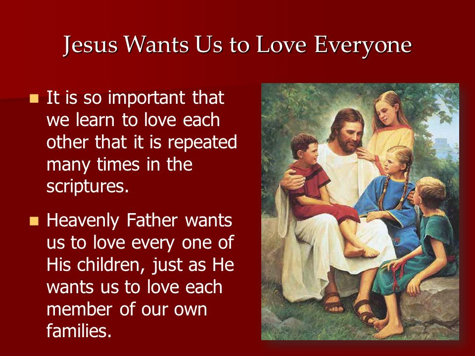 I want you to know that Heavenly Father & Jesus love each & Jesus love each one of us; they one of us; they want us to love & want us to love & help others, too.