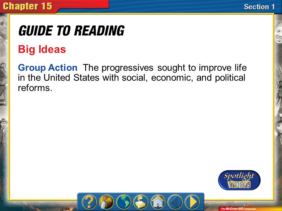 Section 1-Main Idea Big Ideas Group Action The progressives sought to improve life in the United States with social, economic, and political reforms.