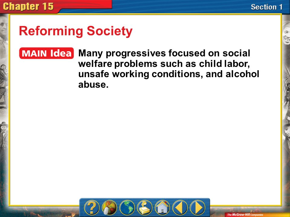Section 1 Reforming Society Many progressives focused on social welfare problems such as child labor, unsafe working conditions, and alcohol abuse.