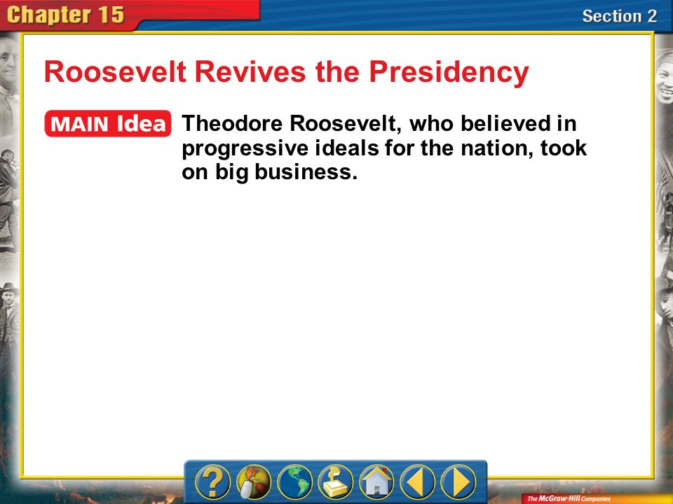 Section 2 Roosevelt Revives the Presidency Theodore Roosevelt, who believed in progressive ideals for the nation, took on big business.