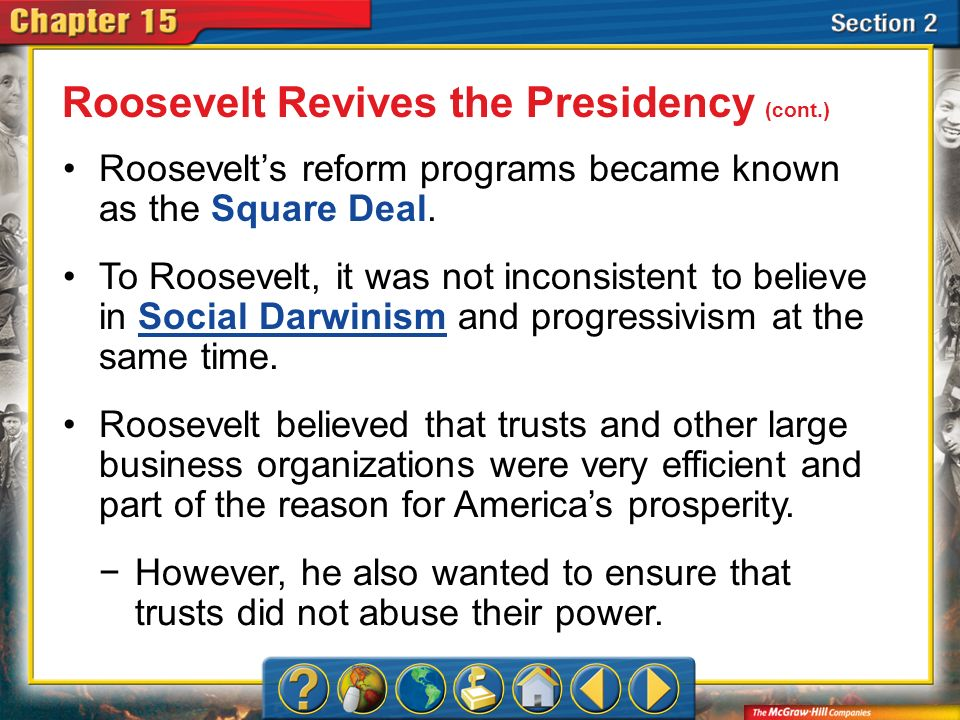 Section 2 Roosevelts reform programs became known as the Square Deal. To Roosevelt, it was not inconsistent to believe in Social Darwinism and progres