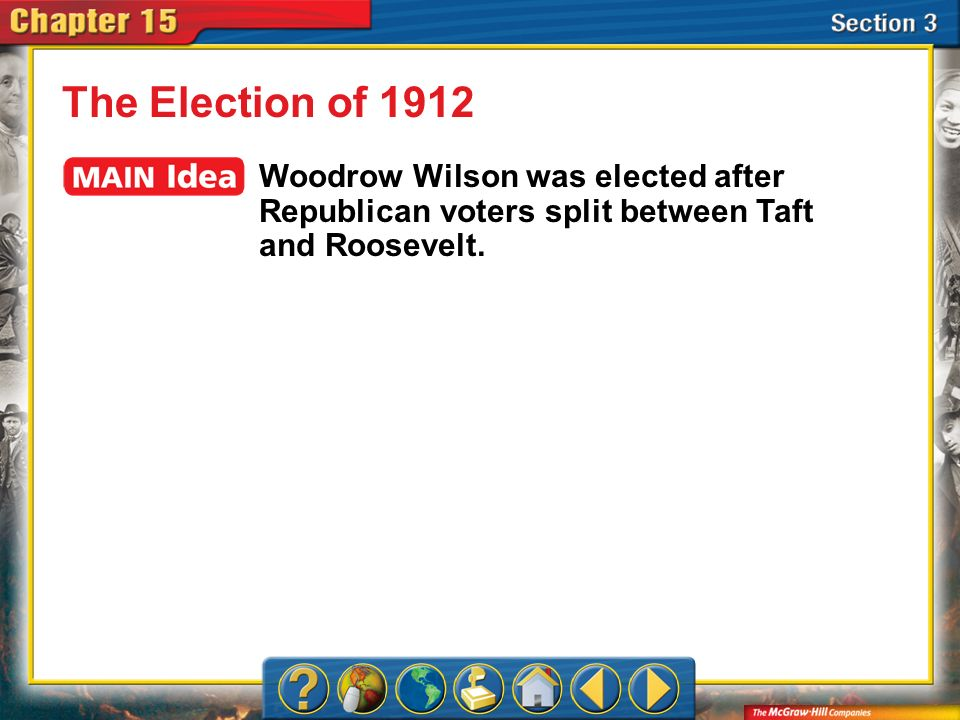Section 3 The Election of 1912 Woodrow Wilson was elected after Republican voters split between Taft and Roosevelt.