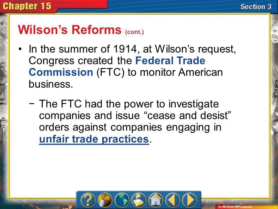 Section 3 In the summer of 1914, at Wilsons request, Congress created the Federal Trade Commission (FTC) to monitor American business. Wilsons Reforms