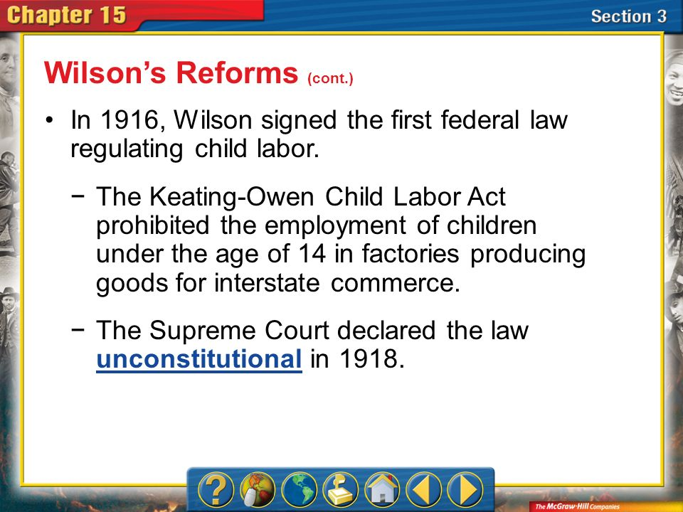 Section 3 In 1916, Wilson signed the first federal law regulating child labor. The Keating-Owen Child Labor Act prohibited the employment of children