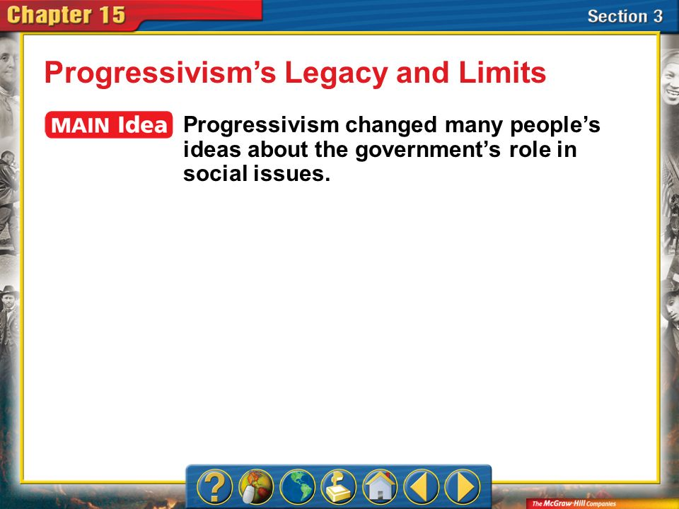 Section 3 Progressivisms Legacy and Limits Progressivism changed many peoples ideas about the governments role in social issues.