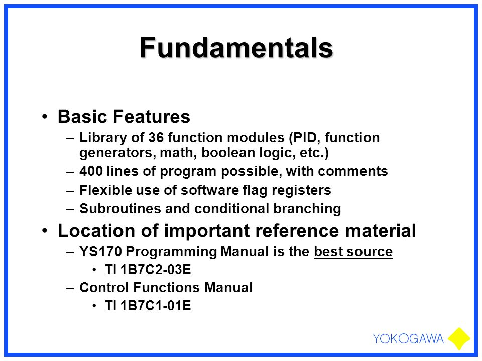 Fundamentals Basic Features –Library of 36 function modules (PID, function generators, math, boolean logic, etc.) –400 lines of program possible, with