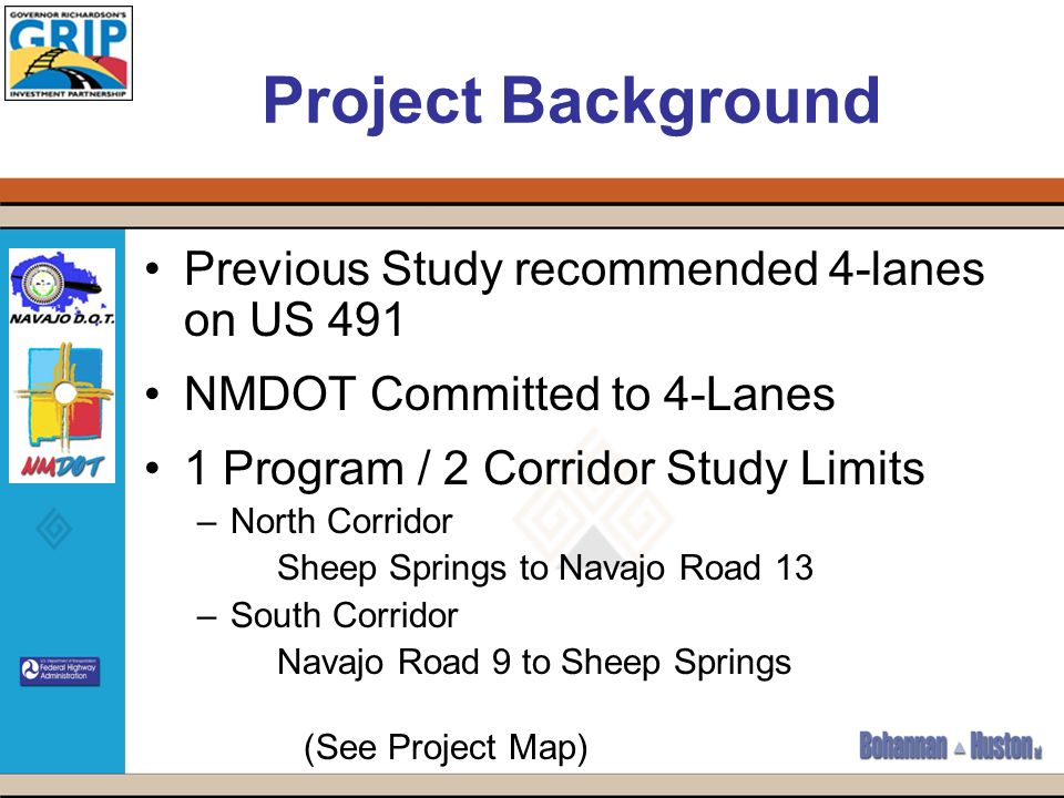 Project Background Previous Study recommended 4-lanes on US 491 NMDOT Committed to 4-Lanes 1 Program / 2 Corridor Study Limits –North Corridor Sheep Springs to Navajo Road 13 –South Corridor Navajo Road 9 to Sheep Springs (See Project Map)
