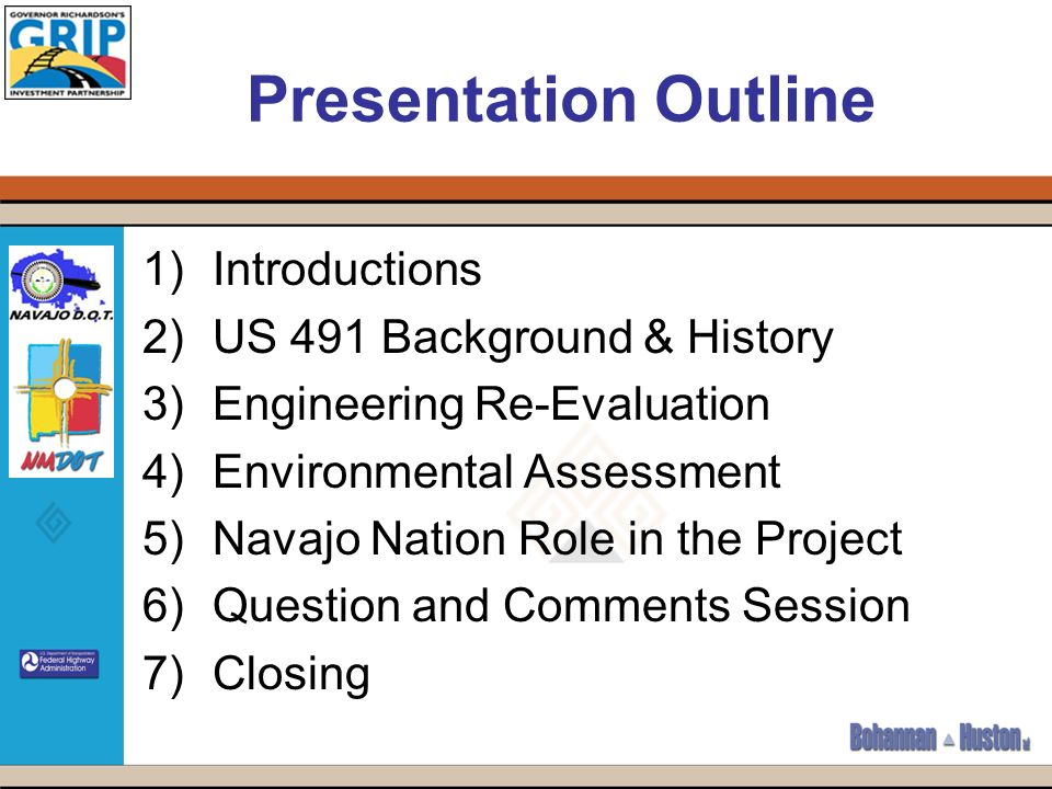 Presentation Outline 1)Introductions 2)US 491 Background & History 3)Engineering Re-Evaluation 4)Environmental Assessment 5)Navajo Nation Role in the Project 6)Question and Comments Session 7)Closing