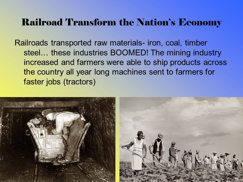 Railroad Transform the Nations Economy Railroads transported raw materials- iron, coal, timber steel… these industries BOOMED! The mining industry inc