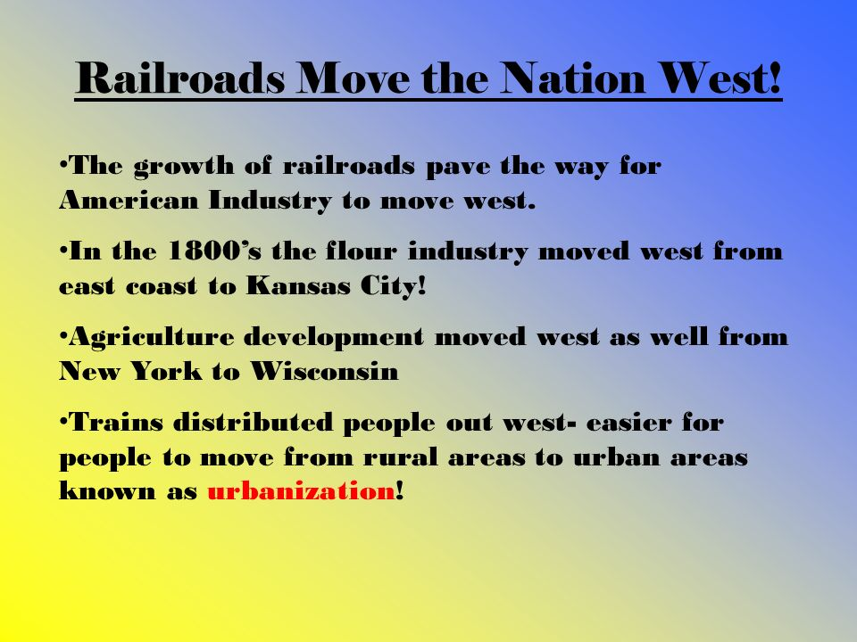 Railroads Move the Nation West! The growth of railroads pave the way for American Industry to move west. In the 1800s the flour industry moved west fr